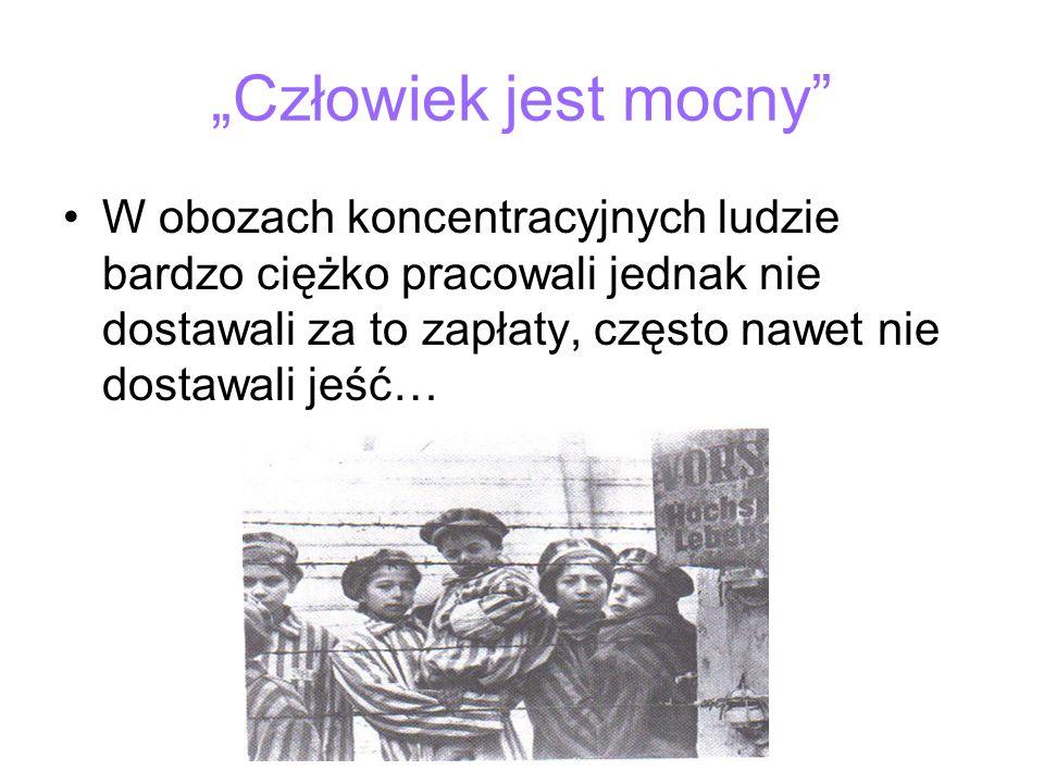 """""""Człowiek jest mocny W obozach koncentracyjnych ludzie bardzo ciężko pracowali jednak nie dostawali za to zapłaty, często nawet nie dostawali jeść…"""