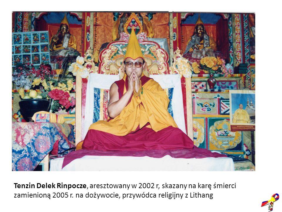 Tenzin Delek Rinpocze, aresztowany w 2002 r, skazany na karę śmierci zamienioną 2005 r.