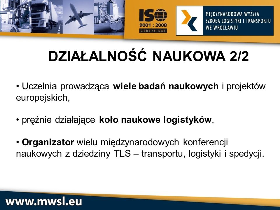 DZIAŁALNOŚĆ NAUKOWA 2/2 Uczelnia prowadząca wiele badań naukowych i projektów europejskich, prężnie działające koło naukowe logistyków,