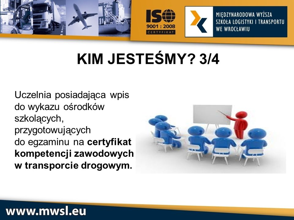 KIM JESTEŚMY 3/4 Uczelnia posiadająca wpis do wykazu ośrodków szkolących, przygotowujących. do egzaminu na certyfikat kompetencji zawodowych.