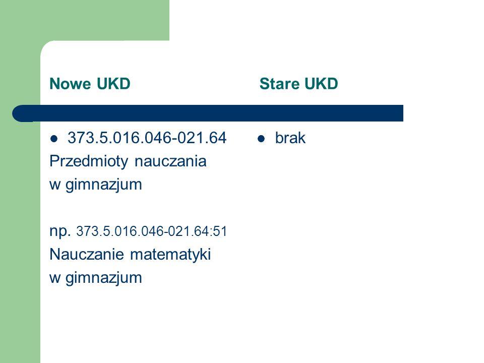 Nowe UKD Stare UKD 373.5.016.046-021.64. Przedmioty nauczania. w gimnazjum. np. 373.5.016.046-021.64:51.
