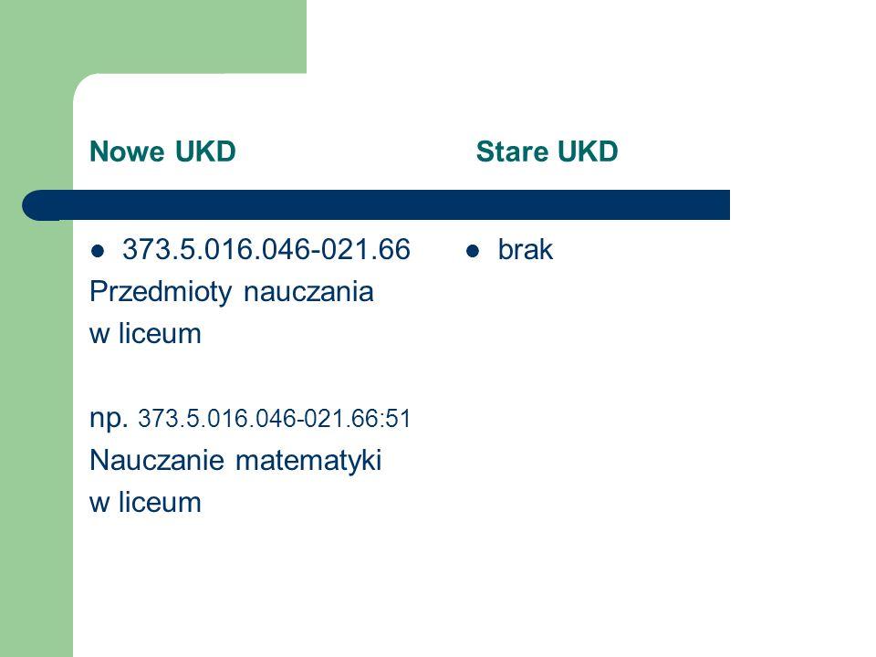 Nowe UKD Stare UKD 373.5.016.046-021.66. Przedmioty nauczania. w liceum. np. 373.5.016.046-021.66:51.