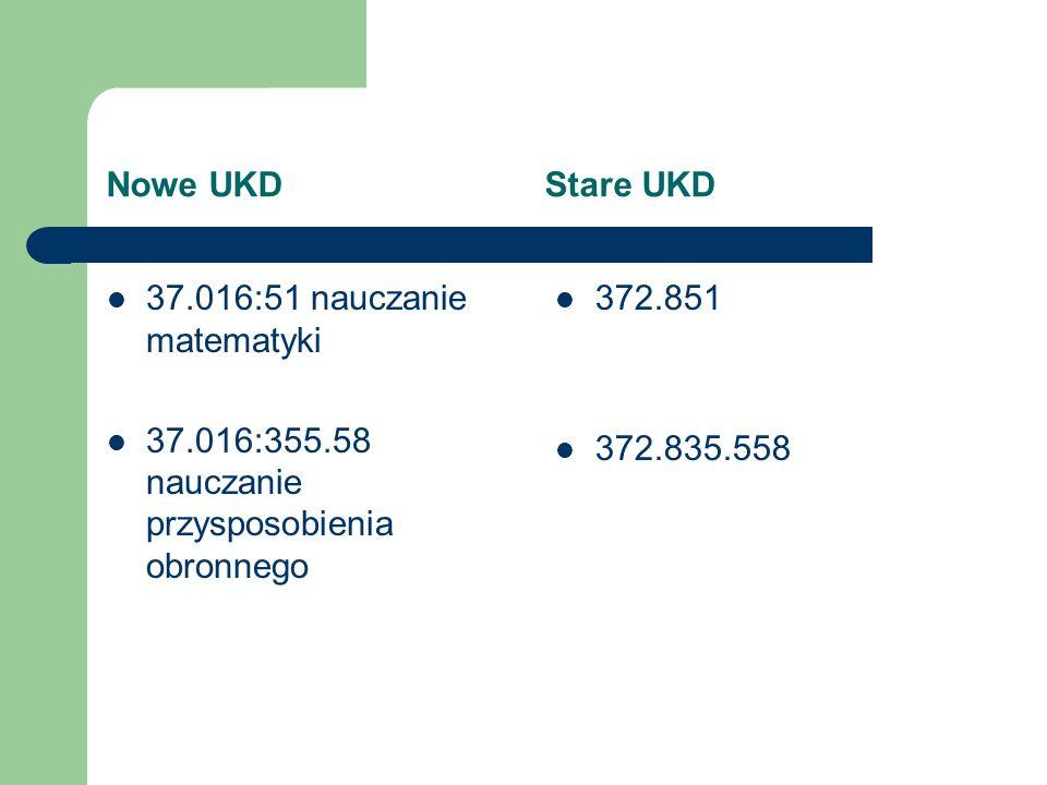 Nowe UKD Stare UKD 37.016:51 nauczanie matematyki. 37.016:355.58 nauczanie przysposobienia obronnego.