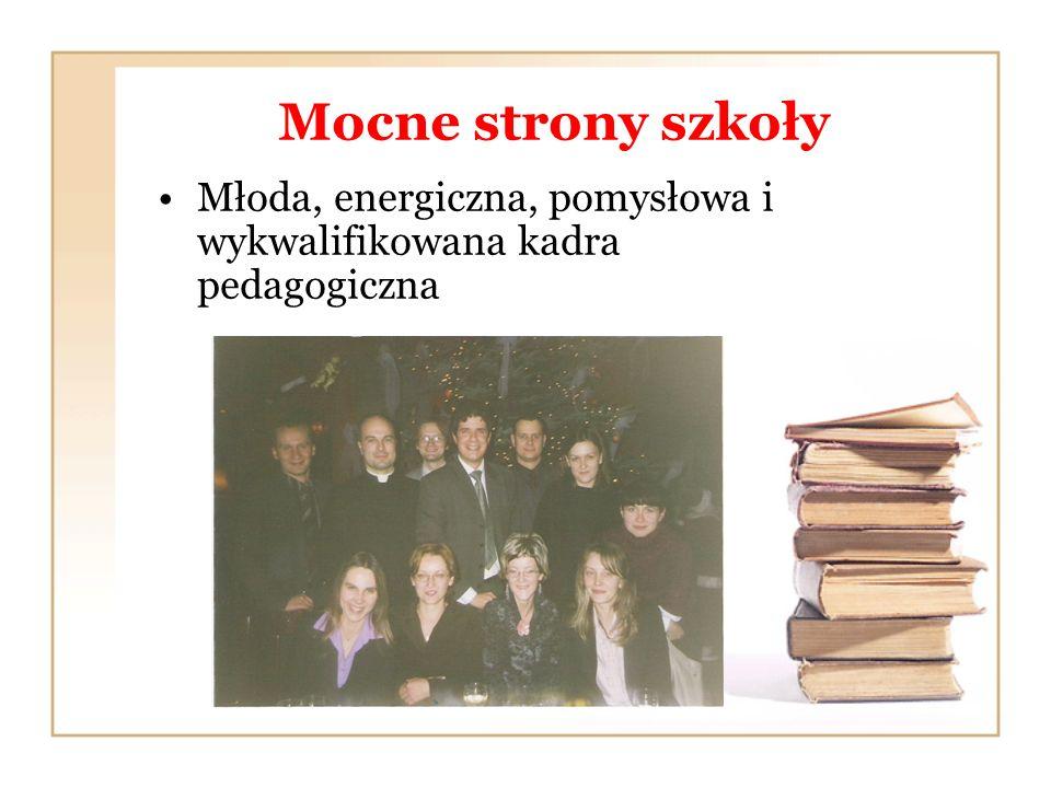 Mocne strony szkoły Młoda, energiczna, pomysłowa i wykwalifikowana kadra pedagogiczna