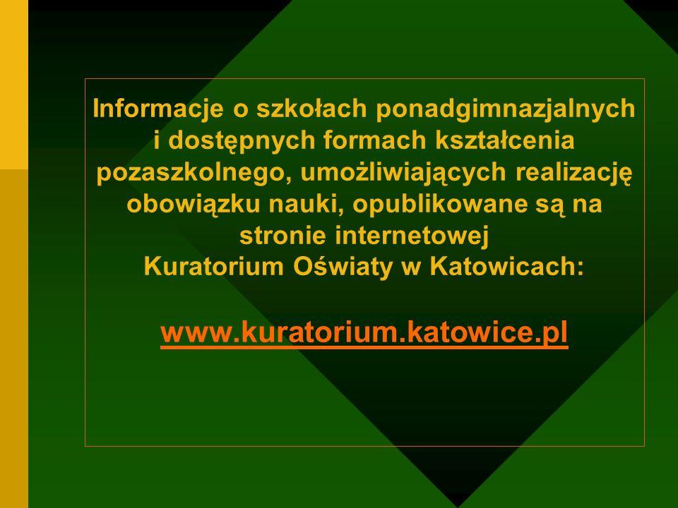 Informacje o szkołach ponadgimnazjalnych i dostępnych formach kształcenia pozaszkolnego, umożliwiających realizację obowiązku nauki, opublikowane są na stronie internetowej Kuratorium Oświaty w Katowicach: www.kuratorium.katowice.pl
