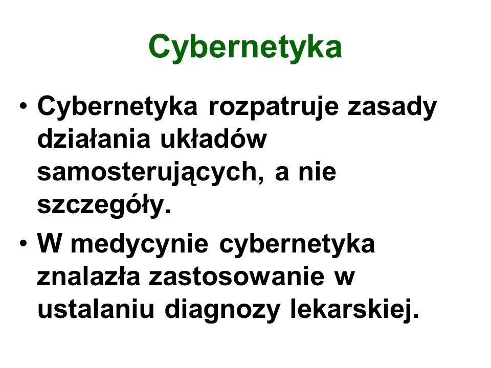 Cybernetyka Cybernetyka rozpatruje zasady działania układów samosterujących, a nie szczegóły.