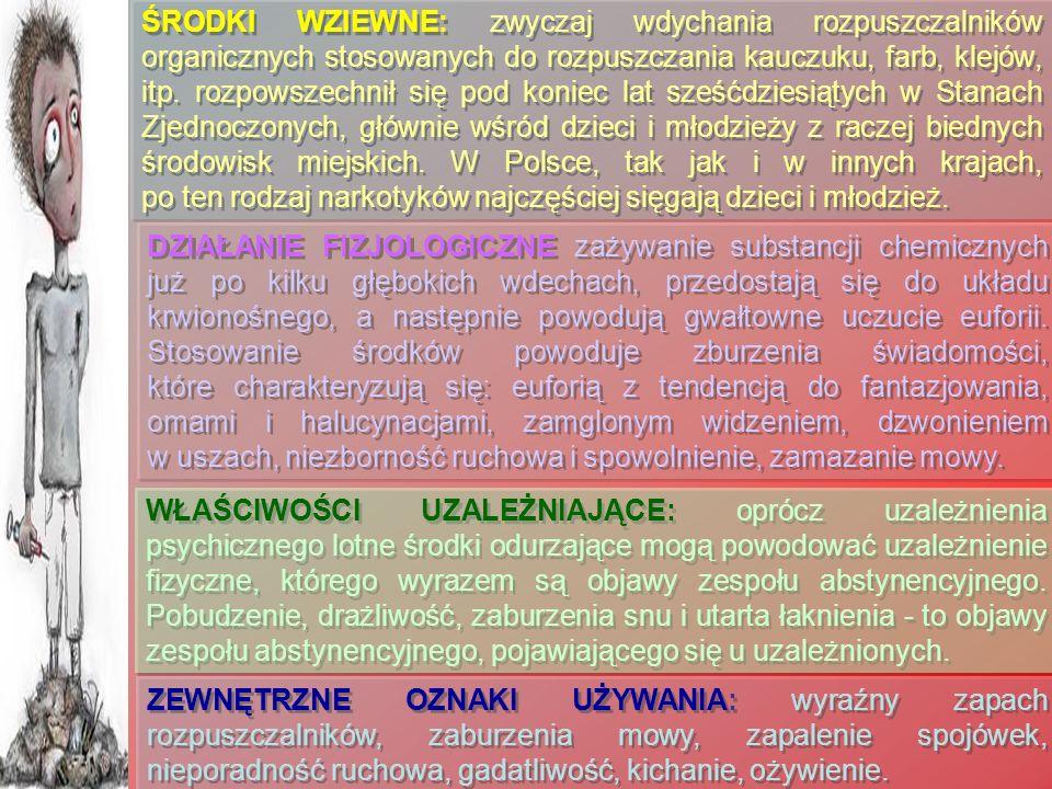 ŚRODKI WZIEWNE: zwyczaj wdychania rozpuszczalników organicznych stosowanych do rozpuszczania kauczuku, farb, klejów, itp. rozpowszechnił się pod koniec lat sześćdziesiątych w Stanach Zjednoczonych, głównie wśród dzieci i młodzieży z raczej biednych środowisk miejskich. W Polsce, tak jak i w innych krajach, po ten rodzaj narkotyków najczęściej sięgają dzieci i młodzież.