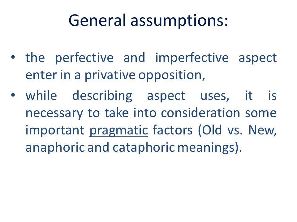 General assumptions:the perfective and imperfective aspect enter in a privative opposition,