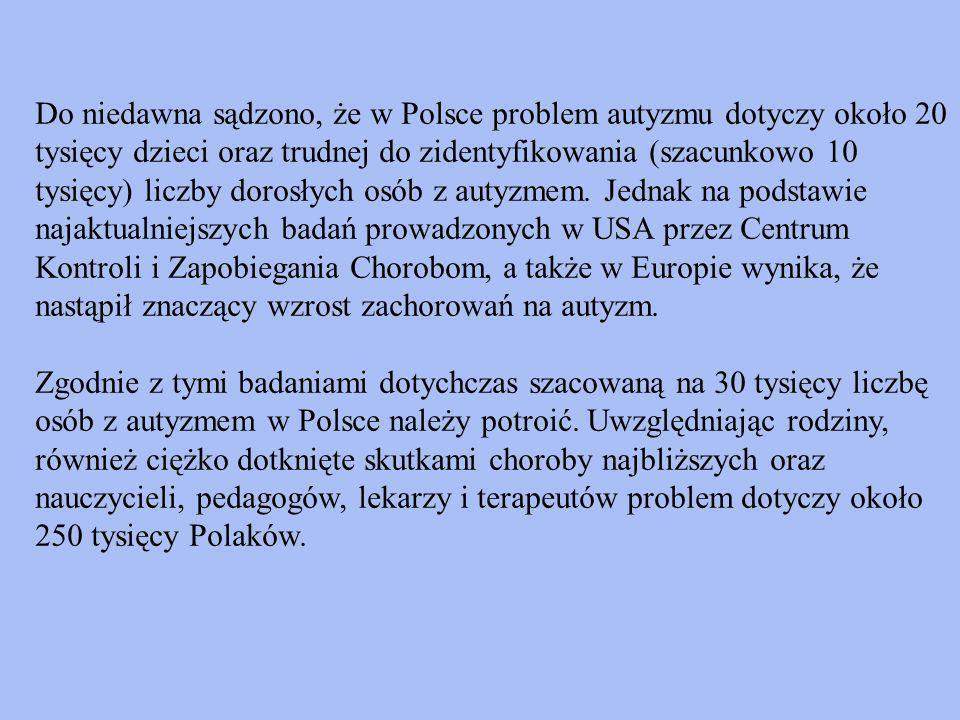 Do niedawna sądzono, że w Polsce problem autyzmu dotyczy około 20 tysięcy dzieci oraz trudnej do zidentyfikowania (szacunkowo 10 tysięcy) liczby dorosłych osób z autyzmem. Jednak na podstawie najaktualniejszych badań prowadzonych w USA przez Centrum Kontroli i Zapobiegania Chorobom, a także w Europie wynika, że nastąpił znaczący wzrost zachorowań na autyzm.