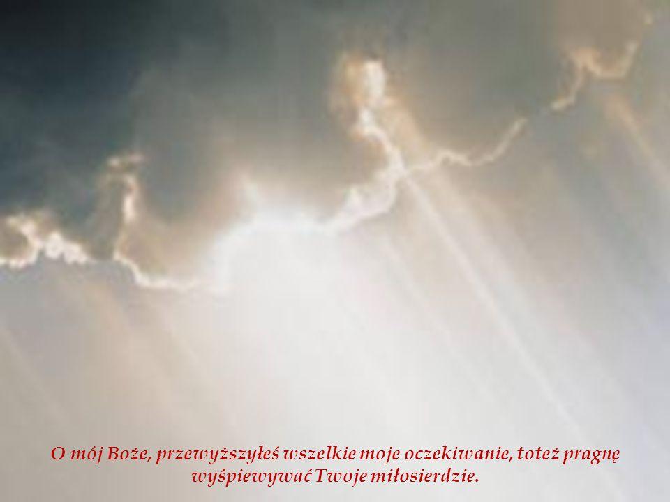 O mój Boże, przewyższyłeś wszelkie moje oczekiwanie, toteż pragnę wyśpiewywać Twoje miłosierdzie.
