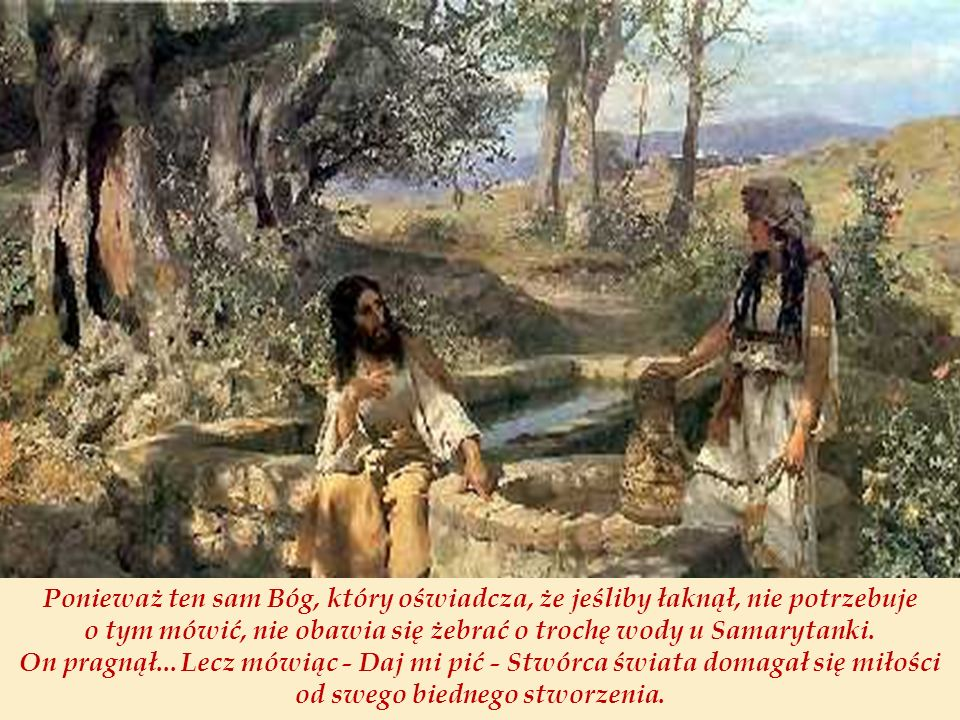 Ponieważ ten sam Bóg, który oświadcza, że jeśliby łaknął, nie potrzebuje o tym mówić, nie obawia się żebrać o trochę wody u Samarytanki.