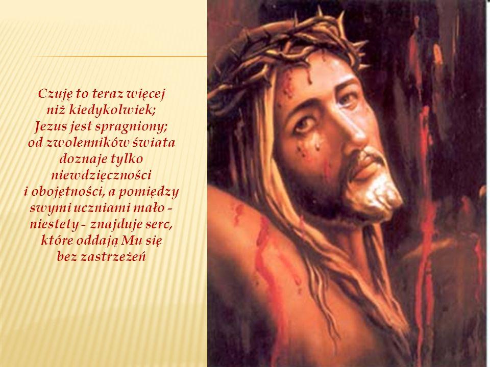 Czuję to teraz więcej niż kiedykolwiek; Jezus jest spragniony; od zwolenników świata doznaje tylko niewdzięczności i obojętności, a pomiędzy swymi uczniami mało - niestety - znajduje serc, które oddają Mu się bez zastrzeżeń