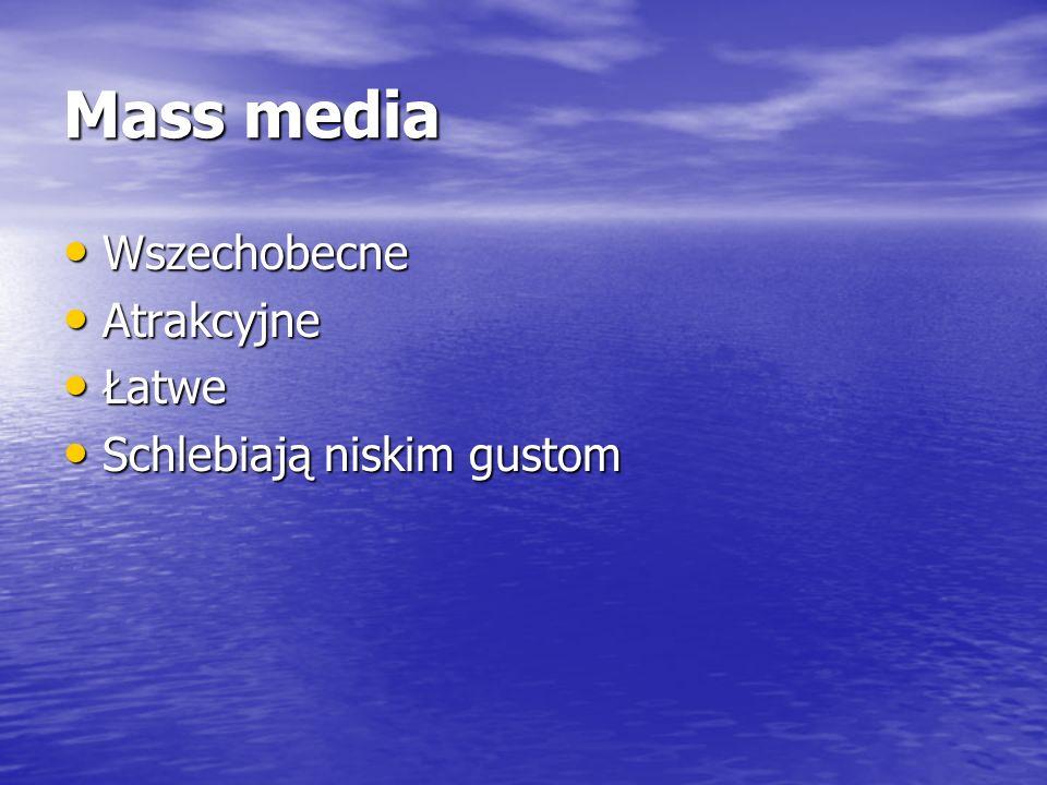 Mass media Wszechobecne Atrakcyjne Łatwe Schlebiają niskim gustom