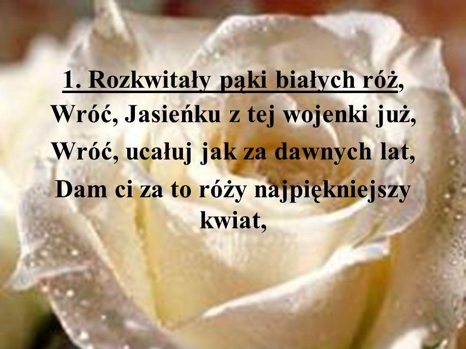 1. Rozkwitały pąki białych róż, Wróć, Jasieńku z tej wojenki już,