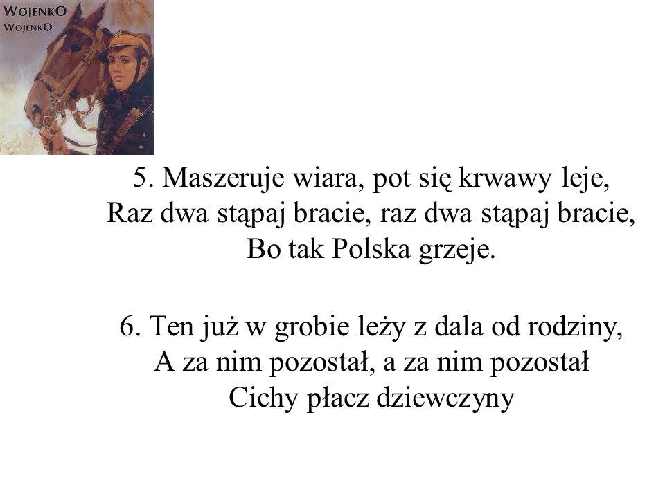 5. Maszeruje wiara, pot się krwawy leje, Raz dwa stąpaj bracie, raz dwa stąpaj bracie, Bo tak Polska grzeje.