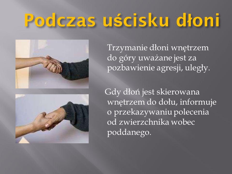 Podczas uścisku dłoni Trzymanie dłoni wnętrzem do góry uważane jest za pozbawienie agresji, uległy.