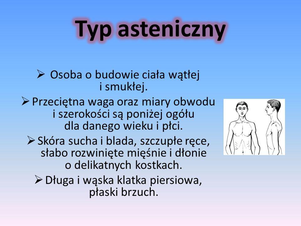 Typ asteniczny Osoba o budowie ciała wątłej i smukłej.