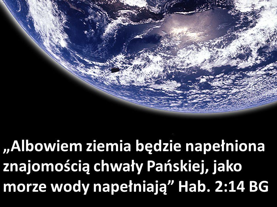 """""""Albowiem ziemia będzie napełniona znajomością chwały Pańskiej, jako morze wody napełniają Hab."""