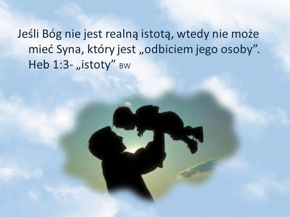 """Jeśli Bóg nie jest realną istotą, wtedy nie może mieć Syna, który jest """"odbiciem jego osoby ."""
