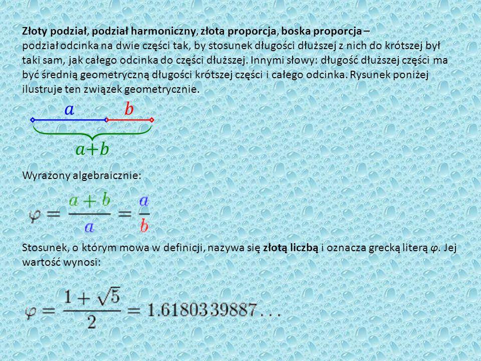 Złoty podział, podział harmoniczny, złota proporcja, boska proporcja – podział odcinka na dwie części tak, by stosunek długości dłuższej z nich do krótszej był taki sam, jak całego odcinka do części dłuższej. Innymi słowy: długość dłuższej części ma być średnią geometryczną długości krótszej części i całego odcinka. Rysunek poniżej ilustruje ten związek geometrycznie.