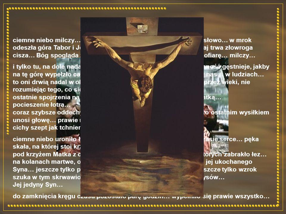 ciemne niebo milczy… nie pada z niego ani jedno, najmniejsze słowo… w mrok odeszła góra Tabor i Jordan… tam słychać było głos Ojca… tutaj trwa złowroga cisza… Bóg spogląda z góry na własnego Syna… na całopalną ofiarę… milczy…