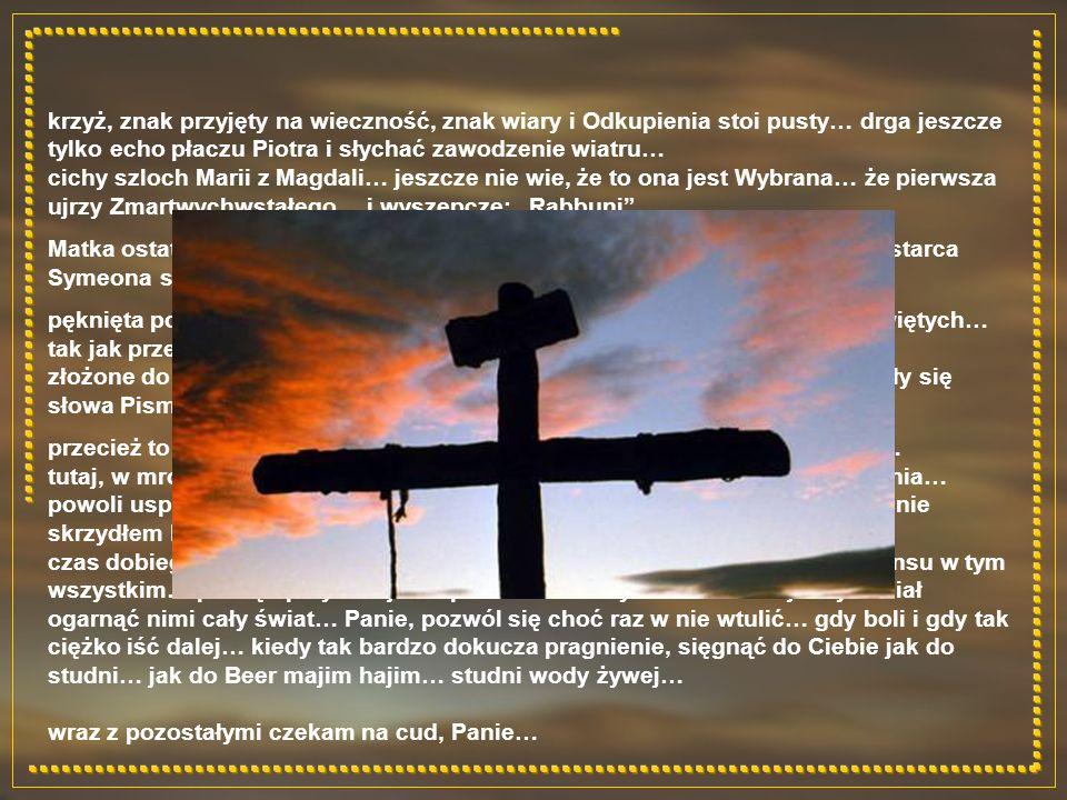 """krzyż, znak przyjęty na wieczność, znak wiary i Odkupienia stoi pusty… drga jeszcze tylko echo płaczu Piotra i słychać zawodzenie wiatru… cichy szloch Marii z Magdali… jeszcze nie wie, że to ona jest Wybrana… że pierwsza ujrzy Zmartwychwstałego… i wyszepcze: """"Rabbuni"""