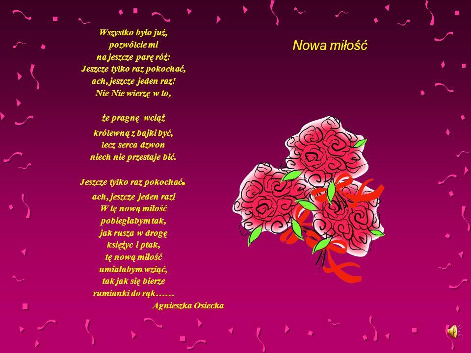 Nowa miłość Wszystko było już, pozwólcie mi na jeszcze parę róż: