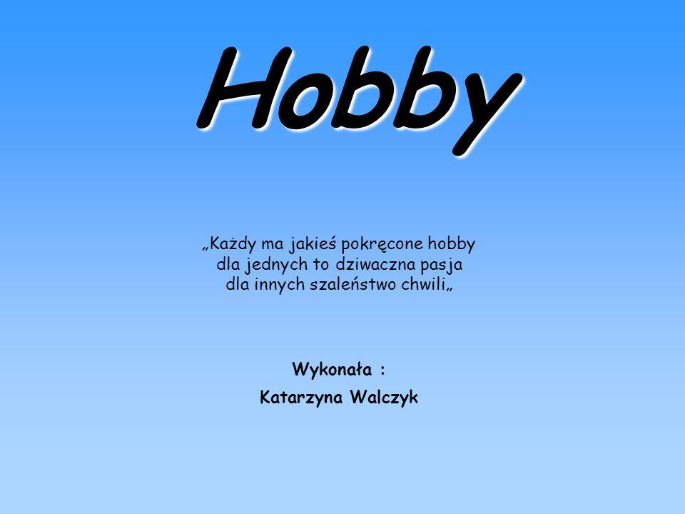 """Hobby """"Każdy ma jakieś pokręcone hobby dla jednych to dziwaczna pasja dla innych szaleństwo chwili"""""""