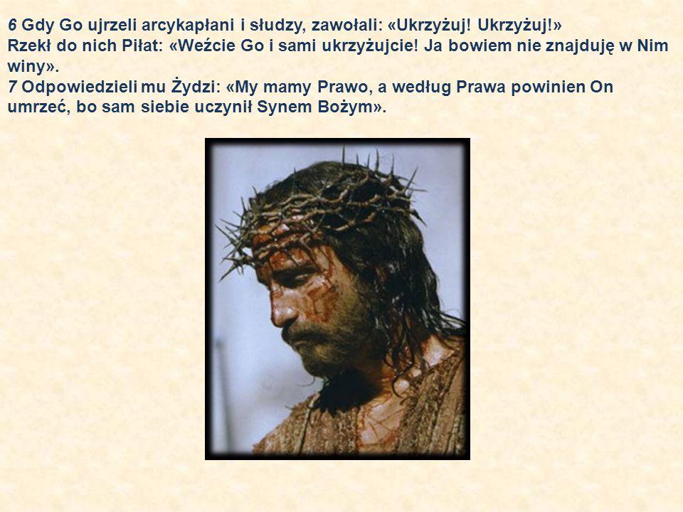 6 Gdy Go ujrzeli arcykapłani i słudzy, zawołali: «Ukrzyżuj! Ukrzyżuj!»