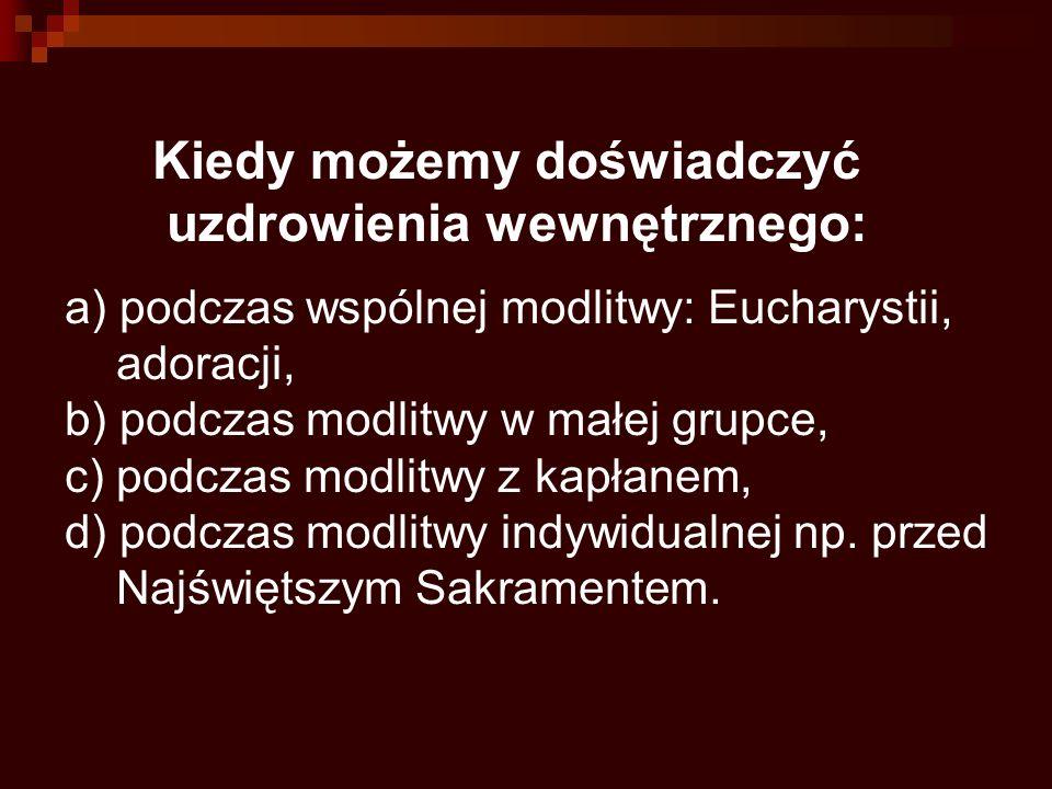 Kiedy możemy doświadczyć uzdrowienia wewnętrznego: a) podczas wspólnej modlitwy: Eucharystii, adoracji, b) podczas modlitwy w małej grupce, c) podczas modlitwy z kapłanem, d) podczas modlitwy indywidualnej np.
