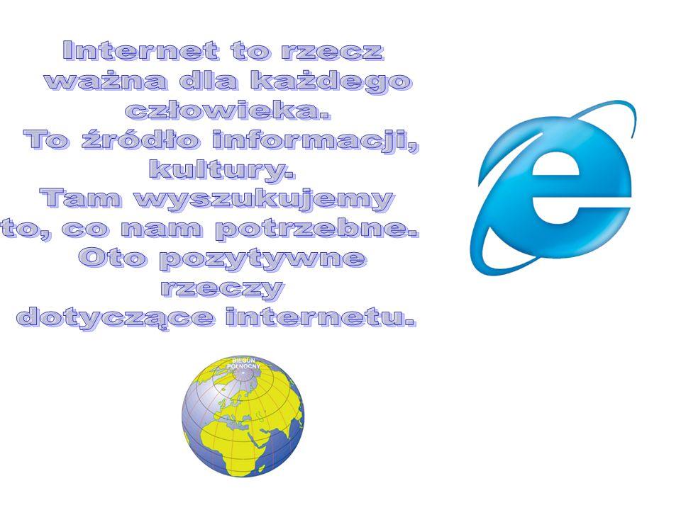 Internet to rzecz ważna dla każdego. człowieka. To źródło informacji, kultury. Tam wyszukujemy.
