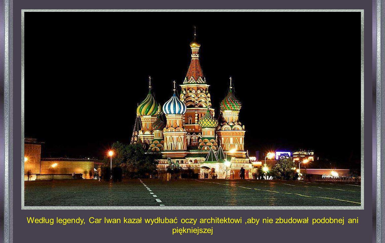 Według legendy, Car Iwan kazał wydłubać oczy architektowi ,aby nie zbudował podobnej ani piękniejszej
