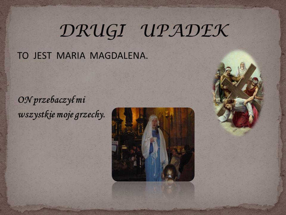 DRUGI UPADEK TO JEST MARIA MAGDALENA. ON przebaczył mi wszystkie moje grzechy.