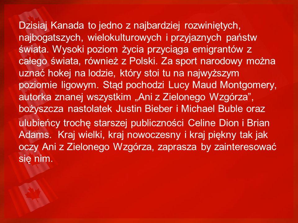 """Dzisiaj Kanada to jedno z najbardziej rozwiniętych, najbogatszych, wielokulturowych i przyjaznych państw świata. Wysoki poziom życia przyciąga emigrantów z całego świata, również z Polski. Za sport narodowy można uznać hokej na lodzie, który stoi tu na najwyższym poziomie ligowym. Stąd pochodzi Lucy Maud Montgomery, autorka znanej wszystkim """"Ani z Zielonego Wzgórza , bożyszcza nastolatek Justin Bieber i Michael Buble oraz"""