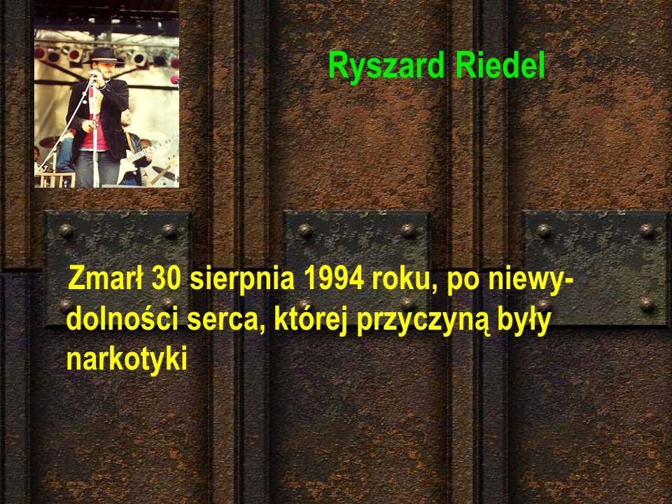 Ryszard Riedel Zmarł 30 sierpnia 1994 roku, po niewy-dolności serca, której przyczyną były narkotyki.