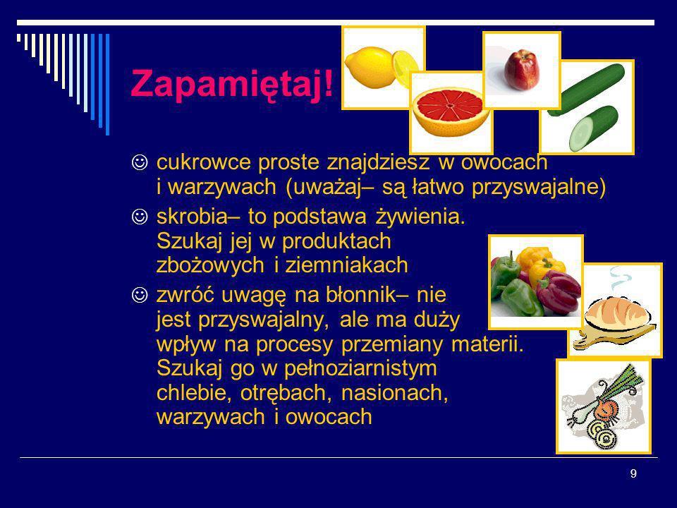 Zapamiętaj! cukrowce proste znajdziesz w owocach i warzywach (uważaj– są łatwo przyswajalne)