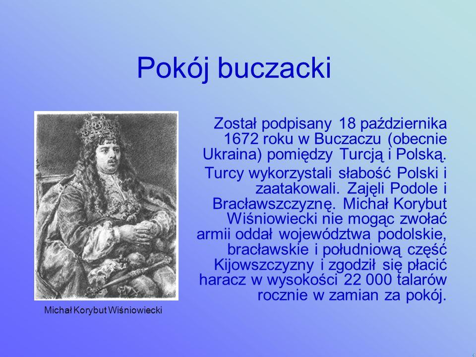 Pokój buczacki Został podpisany 18 października 1672 roku w Buczaczu (obecnie Ukraina) pomiędzy Turcją i Polską.