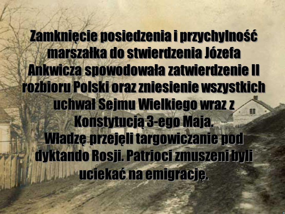 Zamknięcie posiedzenia i przychylność marszałka do stwierdzenia Józefa Ankwicza spowodowała zatwierdzenie II rozbioru Polski oraz zniesienie wszystkich uchwał Sejmu Wielkiego wraz z Konstytucją 3-ego Maja.