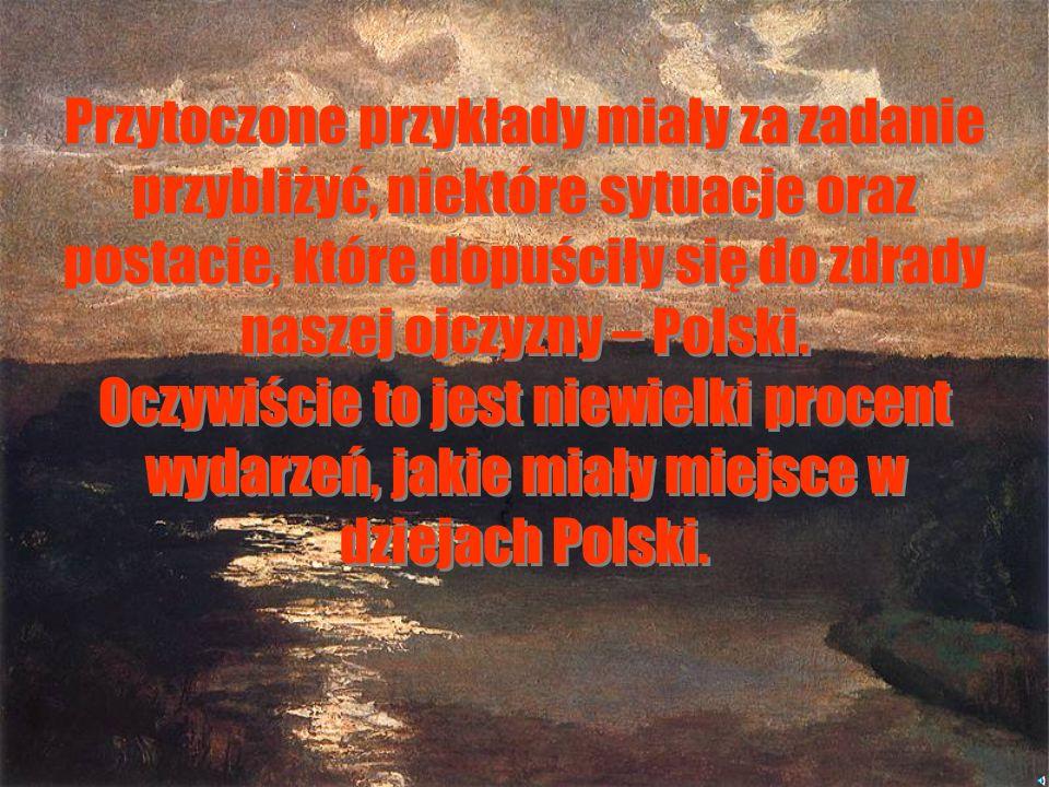 Przytoczone przykłady miały za zadanie przybliżyć, niektóre sytuacje oraz postacie, które dopuściły się do zdrady naszej ojczyzny – Polski.
