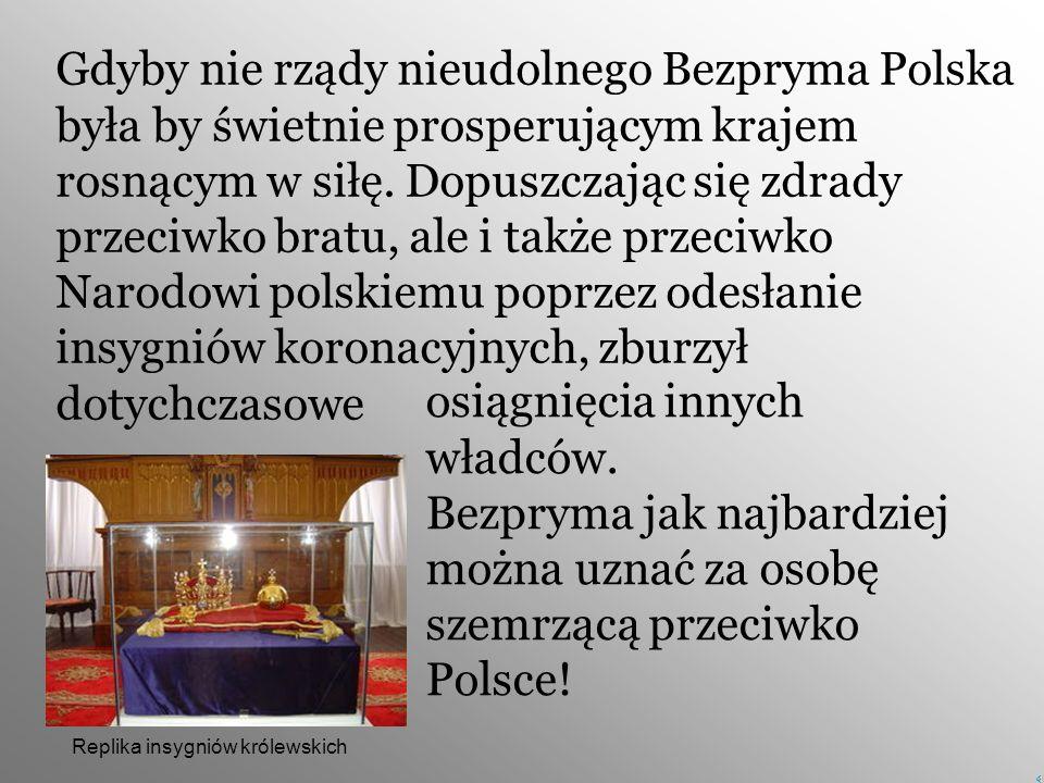 Gdyby nie rządy nieudolnego Bezpryma Polska była by świetnie prosperującym krajem rosnącym w siłę. Dopuszczając się zdrady przeciwko bratu, ale i także przeciwko Narodowi polskiemu poprzez odesłanie insygniów koronacyjnych, zburzył dotychczasowe