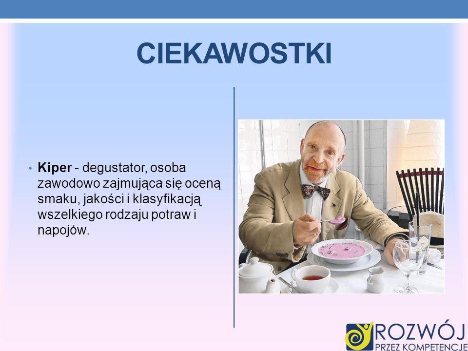 CIEKAWOSTKI Kiper - degustator, osoba zawodowo zajmująca się oceną smaku, jakości i klasyfikacją wszelkiego rodzaju potraw i napojów.