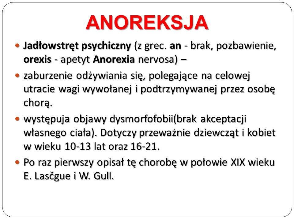 ANOREKSJA Jadłowstręt psychiczny (z grec. an - brak, pozbawienie, orexis - apetyt Anorexia nervosa) –