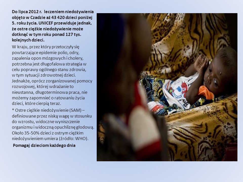 Do lipca 2012 r. leczeniem niedożywienia objęto w Czadzie aż 43 420 dzieci poniżej 5. roku życia. UNICEF przewiduje jednak, że ostre ciężkie niedożywienie może dotknąć w tym roku ponad 127 tys. kolejnych dzieci.