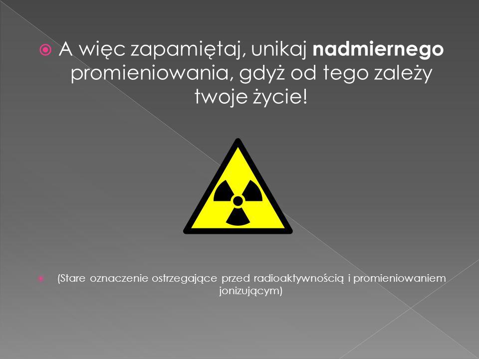 A więc zapamiętaj, unikaj nadmiernego promieniowania, gdyż od tego zależy twoje życie!