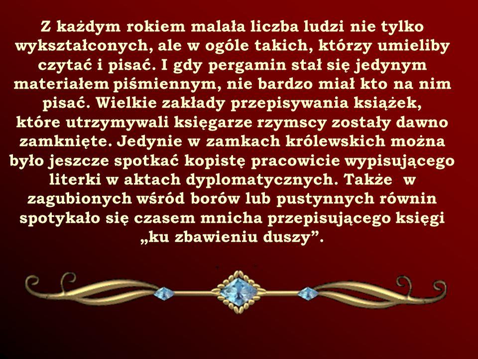 Z każdym rokiem malała liczba ludzi nie tylko wykształconych, ale w ogóle takich, którzy umieliby czytać i pisać. I gdy pergamin stał się jedynym materiałem piśmiennym, nie bardzo miał kto na nim pisać. Wielkie zakłady przepisywania książek, które utrzymywali księgarze rzymscy zostały dawno zamknięte. Jedynie w zamkach królewskich można było jeszcze spotkać kopistę pracowicie wypisującego literki w aktach dyplomatycznych. Także w zagubionych wśród borów lub pustynnych równin spotykało się czasem mnicha przepisującego księgi