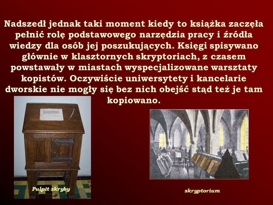 Nadszedł jednak taki moment kiedy to książka zaczęła pełnić rolę podstawowego narzędzia pracy i źródła wiedzy dla osób jej poszukujących. Księgi spisywano głównie w klasztornych skryptoriach, z czasem powstawały w miastach wyspecjalizowane warsztaty kopistów. Oczywiście uniwersytety i kancelarie dworskie nie mogły się bez nich obejść stąd też je tam kopiowano.
