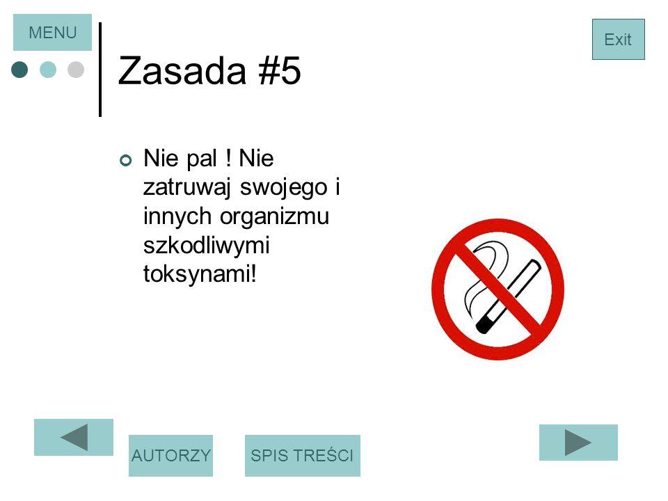 MENU Zasada #5. Exit. Nie pal ! Nie zatruwaj swojego i innych organizmu szkodliwymi toksynami! AUTORZY.