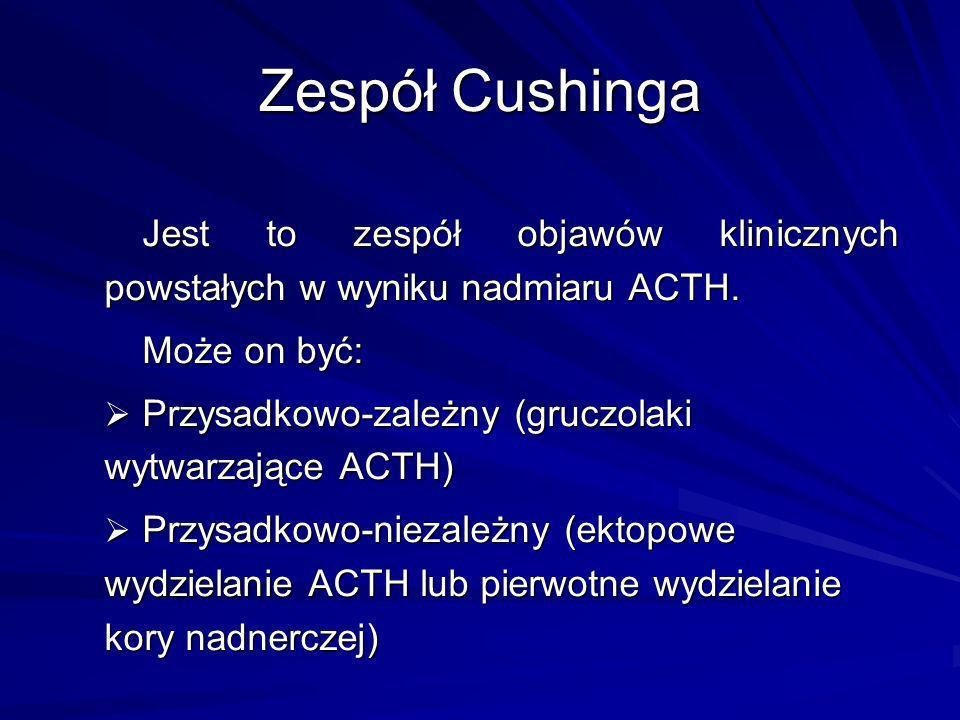 Zespół Cushinga Jest to zespół objawów klinicznych powstałych w wyniku nadmiaru ACTH. Może on być: