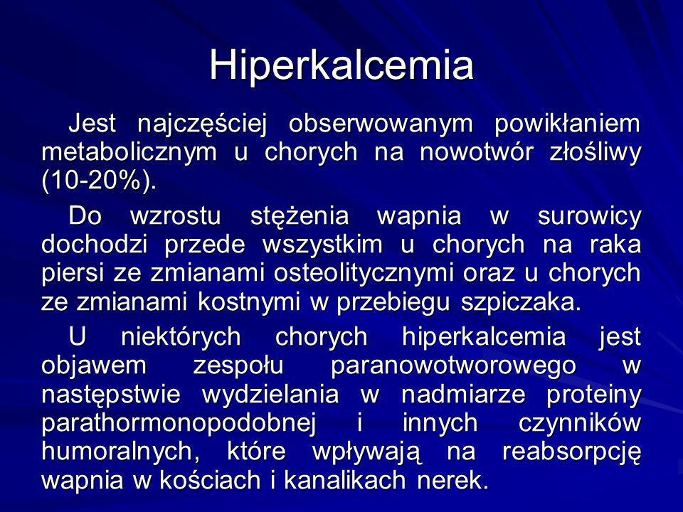 Hiperkalcemia Jest najczęściej obserwowanym powikłaniem metabolicznym u chorych na nowotwór złośliwy (10-20%).