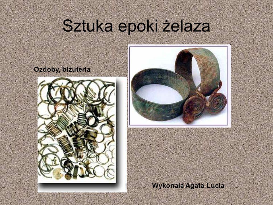 Sztuka epoki żelaza Ozdoby, biżuteria Wykonała Agata Lucia KONIEC
